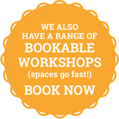 We also have a range of bookable workshops (spaces go fast!) BOOK NOW